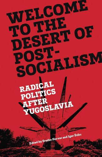 Welcome to the Desert of Post-Socialism: Radical Politics After Yugoslavia (Hardback)