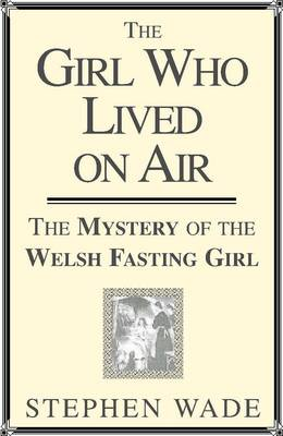 Girl Who Lived on Air: The Mystery of the Welsh Fasting Girl (Paperback)