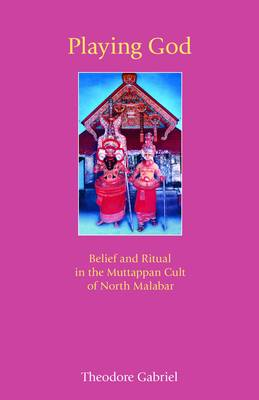 Playing God: Belief and Ritual in the Muttappan Cult of North Malabar (Paperback)