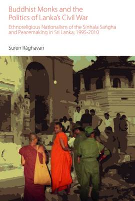Buddhist Monks and the Politics of Lanka's Civil War: Ethnoreligious Nationalism of the Sinhala Sangha and Peacemaking in Sri Lanka, 1995-2010 - Oxford Centre for Buddhist Studies Monographs (Hardback)