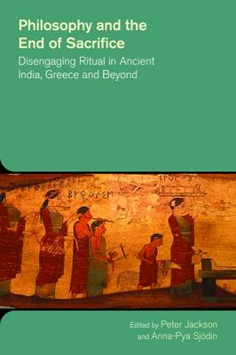 Philosophy and the End of Sacrifice: Disengaging Ritual in Ancient India, Greece and Beyond - The Study of Religion in a Global Context (Hardback)