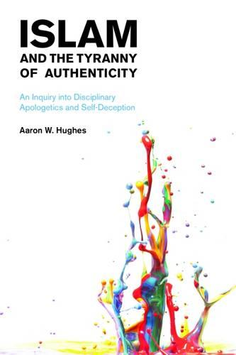 Islam and the Tyranny of Authenticity 2015: An Inquiry into Disciplinary Apologetics and Self-Deception (Paperback)