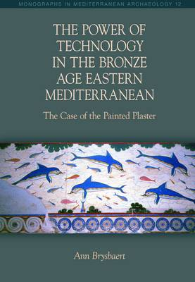 The Power of Technology in the Bronze Age Eastern Mediterranean: The Case of the Painted Plaster 2015 - Monographs in Mediterranean Archaeology (Paperback)