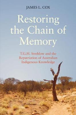 Restoring the Chain of Memory: T.G.H. Strehlow and the Repatriation of Australian Indigenous Knowledge (Hardback)