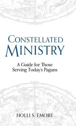 Constellated Ministry: A Guide for Those Serving Today's Pagans - Contemporary and Historical Paganism (Hardback)