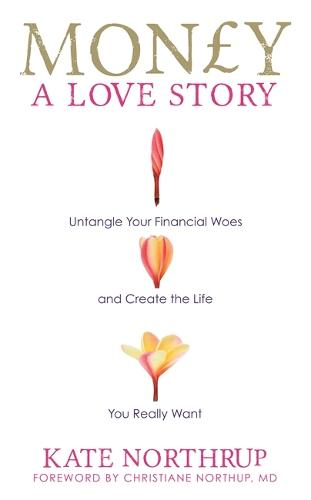 Money, A Love Story: Untangle Your Financial Woes and Create the Life You Really Want (Paperback)