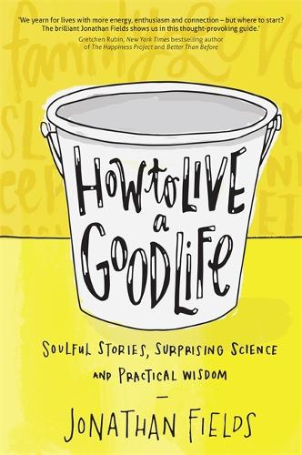 How to Live a Good Life: Soulful Stories, Surprising Science and Practical Wisdom (Paperback)