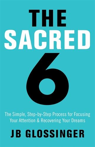 The Sacred Six: The Simple Step-by-Step Process for Focusing Your Attention and Recovering Your Dreams (Paperback)
