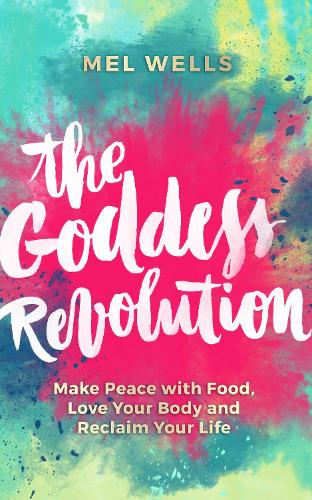 The Goddess Revolution: Make Peace with Food, Love Your Body and Reclaim Your Life (Paperback)