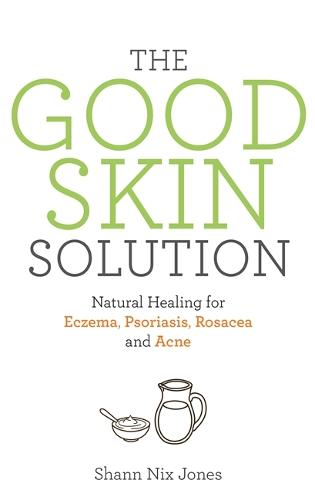 The Good Skin Solution: Natural Healing for Eczema, Psoriasis, Rosacea and Acne (Paperback)