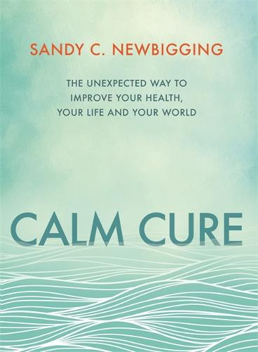 Calm Cure: The Unexpected Way to Improve Your Health, Your Life and Your World (Paperback)