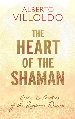 The Heart of the Shaman: Stories and Practices of the Luminous Warrior (Paperback)