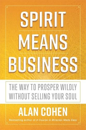 Spirit Means Business: The Way to Prosper Wildly without Selling Your Soul (Paperback)