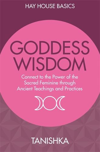 Goddess Wisdom: Connect to the Power of the Sacred Feminine Through Ancient Teachings and Practices (Paperback)