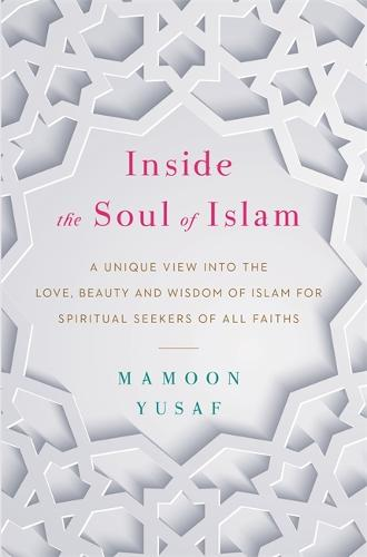 Inside the Soul of Islam: A Unique View into the Love, Beauty and Wisdom of Islam for Spiritual Seekers of All Faiths (Hardback)