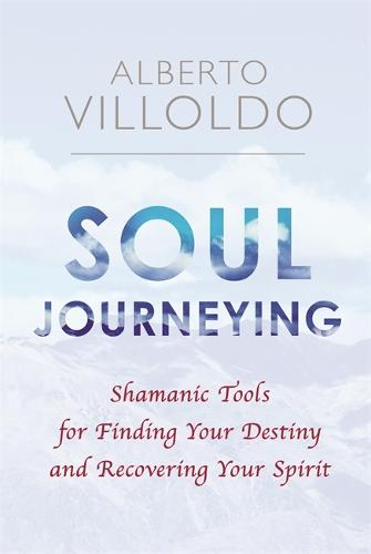 Soul Journeying: Shamanic Tools for Finding Your Destiny and Recovering Your Spirit (Paperback)