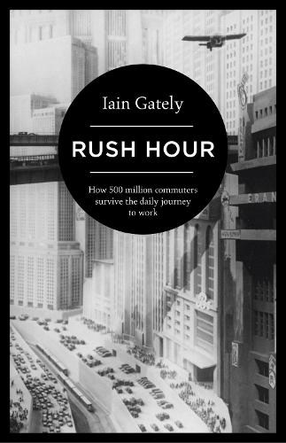 Rush Hour: How 500 Million Commuters Survive the Daily Journey to Work (Hardback)