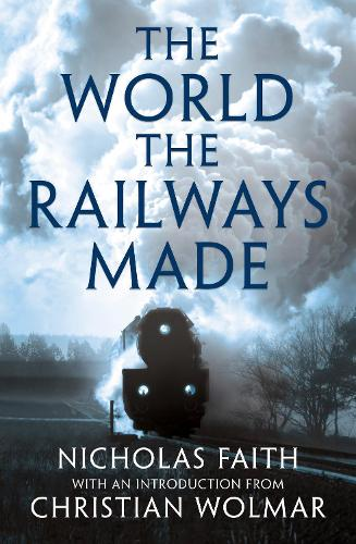 The World the Railways Made: Christian Wolmar's Railway Library (Hardback)