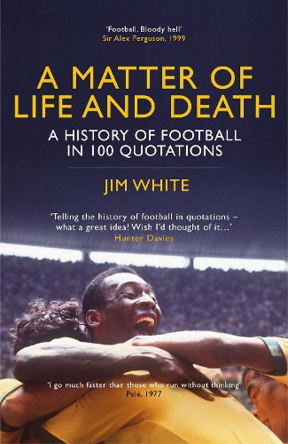 A Matter Of Life And Death: A History of Football in 100 Quotations (Hardback)