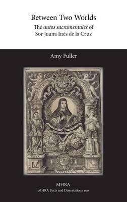 Between Two Worlds: The Autos Sacramentales of Sor Juana Ines de La Cruz (Hardback)