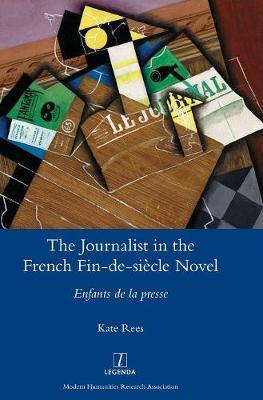 The Journalist in the French Fin-De-Si cle Novel: Enfants de la Presse - Legenda (Hardback)