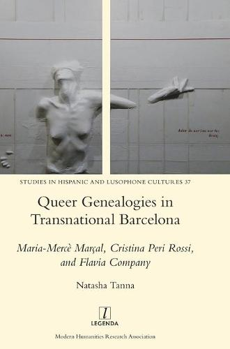 Queer Genealogies in Transnational Barcelona: Maria-Merce Marcal, Cristina Peri Rossi, and Flavia Company - Studies in Hispanic and Lusophone Cultures 37 (Hardback)