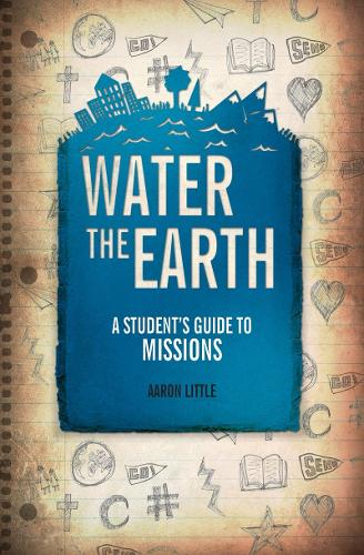 Water the Earth: A Student's Guide to Missions - A Student's Guide (Paperback)
