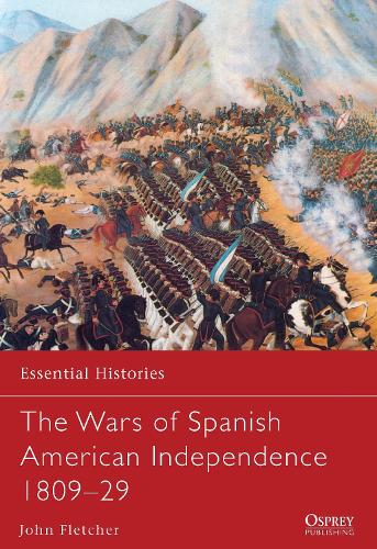 The Wars of Spanish American Independence 1809-29 - Essential Histories (Paperback)