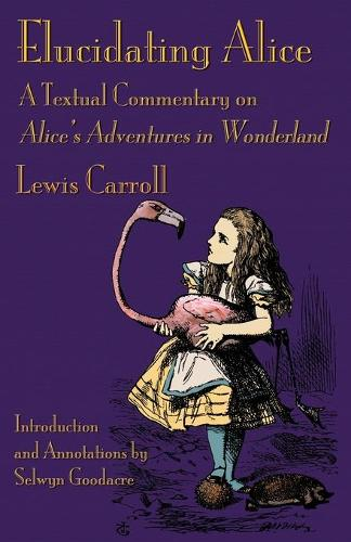 Elucidating Alice: A Textual Commentary on Alice's Adventures in Wonderland (Paperback)