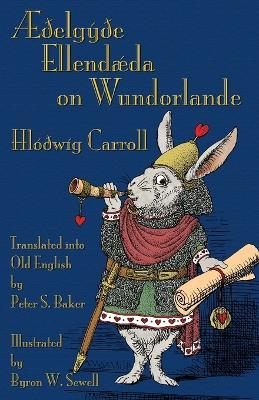 AEdelgyde Ellendaeda on Wundorlande: Alice's Adventures in Wonderland in Old English (Paperback)