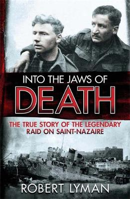 Into the Jaws of Death: The True Story of the Legendary Raid on Saint-Nazaire (Hardback)