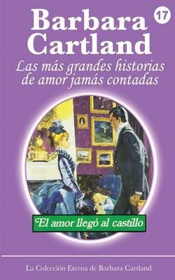 El Amor Llega al Castillo - La Coleccion Eterna de Barbara Cartland 17 (Paperback)