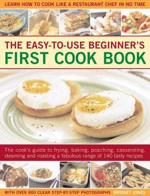 Easy-to-Use Beginner's First Cook Book: The cook's guide to frying, baking, poaching, casseroling, steaming and roasting a fabulous range of 140 tasty recipes; learn to cook like a restaurant chef in no time (Paperback)