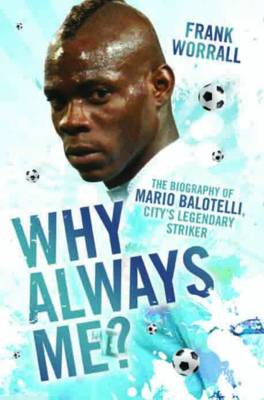 Why Always Me?: The Biography of Mario Balotelli (Hardback)