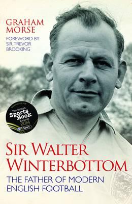 Sir Walter Winterbottom: The Father of Modern English Football (Hardback)