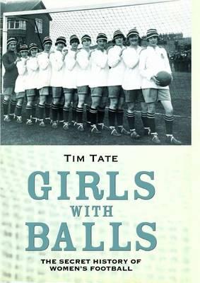 Girls With Balls: The Secret History of Women's Football (Hardback)