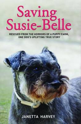 Saving Susie Belle: Rescued from the Horrors of a Puppy Farm, One Dog's Uplifting True Story (Hardback)