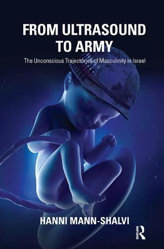 From Ultrasound to Army: The Unconscious Trajectories of Masculinity in Israel (Paperback)