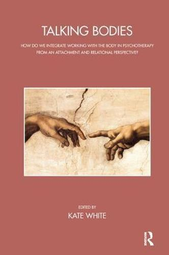 Talking Bodies: How do we Integrate Working with the Body in Psychotherapy from an Attachment and Relational Perspective? (Paperback)
