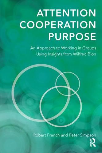 Attention, Cooperation, Purpose: An Approach to Working in Groups Using Insights from Wilfred Bion (Paperback)