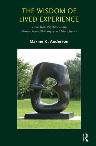 The Wisdom of Lived Experience: Views from Psychoanalysis, Neuroscience, Philosophy and Metaphysics (Paperback)