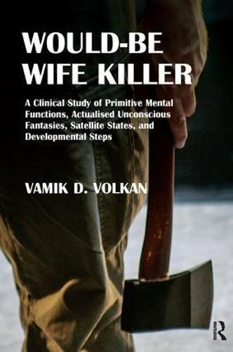 Would-Be Wife Killer: A Clinical Study of Primitive Mental Functions, Actualised Unconscious Fantasies, Satellite States, and Developmental Steps (Paperback)