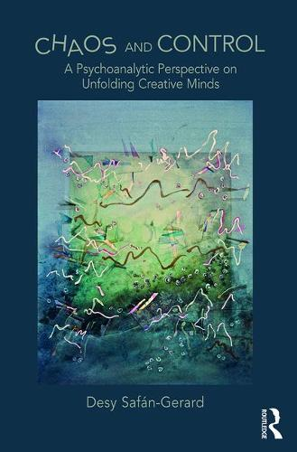 Chaos and Control: A Psychoanalytic Perspective on Unfolding Creative Minds (Hardback)