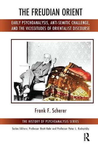 The Freudian Orient: Early Psychoanalysis, Anti-Semitic Challenge, and the Vicissitudes of Orientalist Discourse (Paperback)