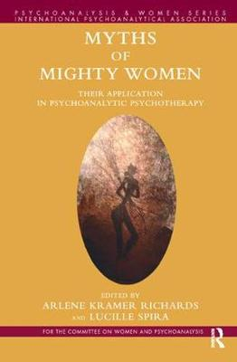 Myths of Mighty Women: Their Application in Psychoanalytic Psychotherapy - Psychoanalysis and Women Series (Paperback)
