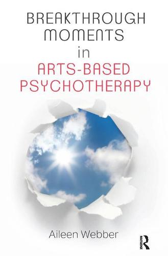 Breakthrough Moments in Arts-Based Psychotherapy: A Personal Quest to Understand Moments of Transformation in Psychotherapy (Paperback)