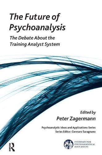 The Future of Psychoanalysis: The Debate About the Training Analyst System - The International Psychoanalytical Association Psychoanalytic Ideas and Applications Series (Paperback)