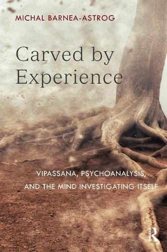 Carved by Experience: Vipassana, Psychoanalysis, and the Mind Investigating Itself (Paperback)
