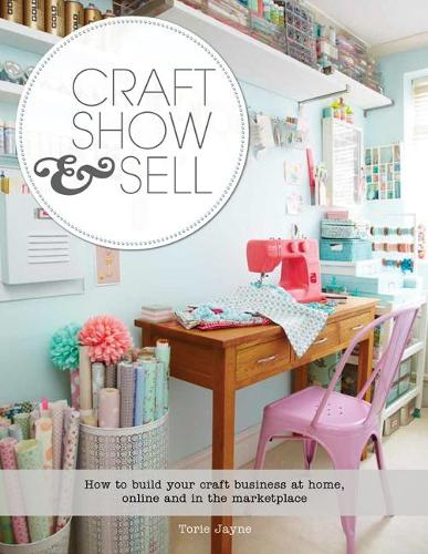 Craft, Show & Sell: How to Build Your Craft Business at Home, Online and in the Marketplace (Paperback)
