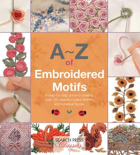 A-Z of Embroidered Motifs: A Step-by-Step Guide to Creating Over 120 Beautiful Bullion Flowers and Individual Figures - A-Z of Needlecraft (Paperback)